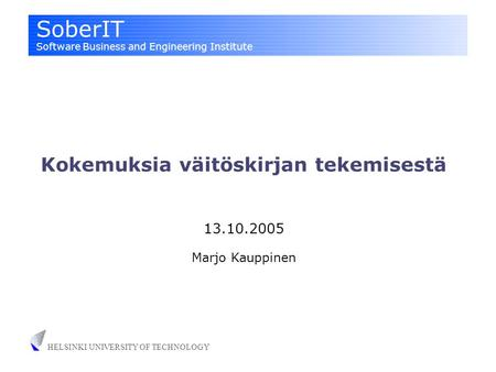 SoberIT Software Business and Engineering Institute HELSINKI UNIVERSITY OF TECHNOLOGY Kokemuksia väitöskirjan tekemisestä 13.10.2005 Marjo Kauppinen.
