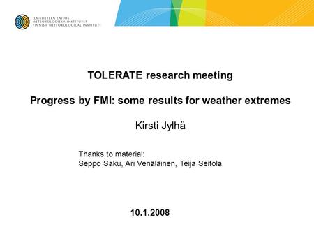 10.1.2008 TOLERATE research meeting Progress by FMI: some results for weather extremes Kirsti Jylhä Thanks to material: Seppo Saku, Ari Venäläinen, Teija.