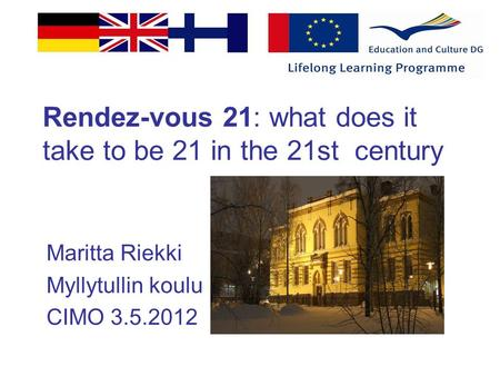 Rendez-vous 21: what does it take to be 21 in the 21st century Maritta Riekki Myllytullin koulu CIMO 3.5.2012.