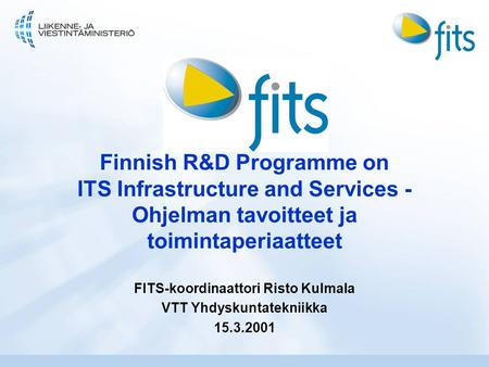 Finnish R&D Programme on ITS Infrastructure and Services - Ohjelman tavoitteet ja toimintaperiaatteet FITS-koordinaattori Risto Kulmala VTT Yhdyskuntatekniikka.