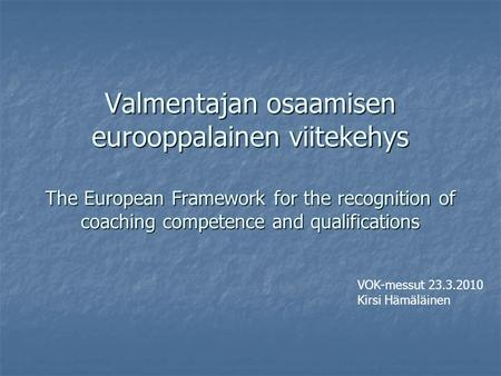 Valmentajan osaamisen eurooppalainen viitekehys The European Framework for the recognition of coaching competence and qualifications VOK-messut 23.3.2010.