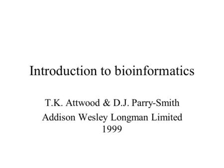 Introduction to bioinformatics T.K. Attwood & D.J. Parry-Smith Addison Wesley Longman Limited 1999.
