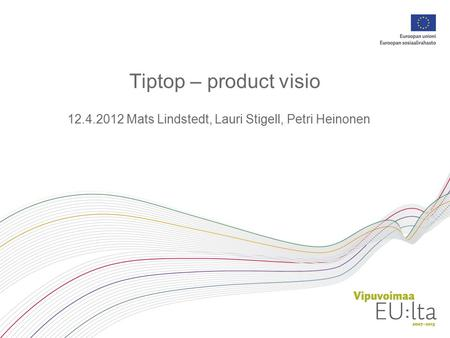 Tiptop – product visio 12.4.2012 Mats Lindstedt, Lauri Stigell, Petri Heinonen.
