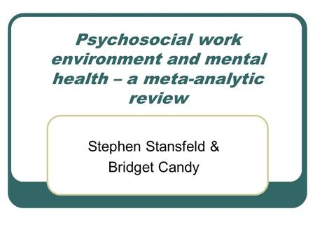 Psychosocial work environment and mental health – a meta-analytic review Stephen Stansfeld & Bridget Candy.