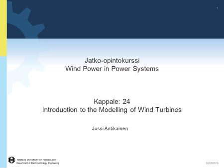 Jatko-opintokurssi Wind Power in Power Systems Kappale: 24 Introduction to the Modelling of Wind Turbines Jussi Antikainen 08/04/2017.