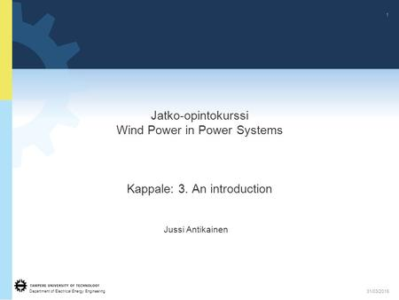 Department of Electrical Energy Engineering 1 31/03/2015 Jatko-opintokurssi Wind Power in Power Systems Kappale: 3. An introduction Jussi Antikainen.