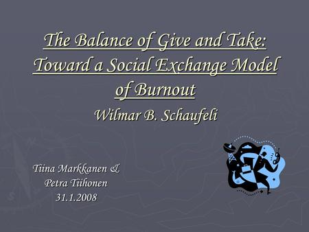 The Balance of Give and Take: Toward a Social Exchange Model of Burnout Wilmar B. Schaufeli Tiina Markkanen & Petra Tiihonen 31.1.2008.