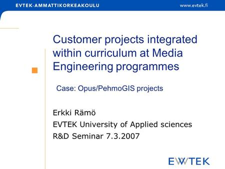Customer projects integrated within curriculum at Media Engineering programmes Erkki Rämö EVTEK University of Applied sciences R&D Seminar 7.3.2007 Case: