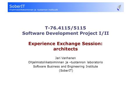 T-76.4115/5115 Software Development Project I/II Experience Exchange Session: architects Jari Vanhanen Ohjelmistoliiketoiminnan ja –tuotannon laboratorio.