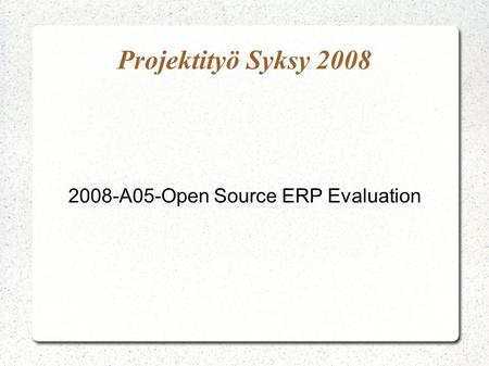 Projektityö Syksy 2008 2008-A05-Open Source ERP Evaluation.