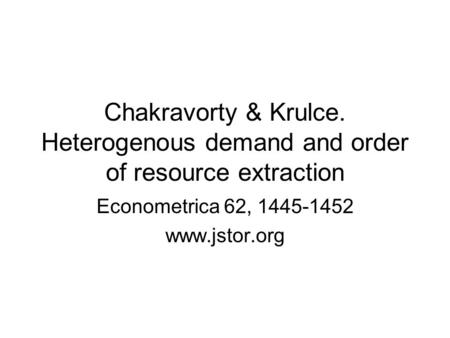 Chakravorty & Krulce. Heterogenous demand and order of resource extraction Econometrica 62, 1445-1452 www.jstor.org.