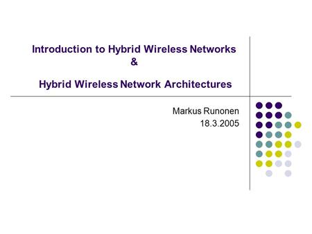 Introduction to Hybrid Wireless Networks & Hybrid Wireless Network Architectures Markus Runonen 18.3.2005.