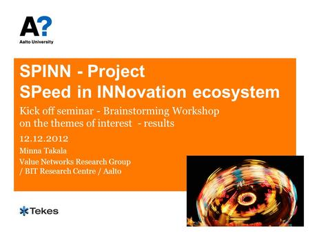 SPINN - Project SPeed in INNovation ecosystem Kick off seminar - Brainstorming Workshop on the themes of interest - results 12.12.2012 Minna Takala Value.