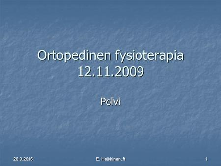 20.9.2016E. Heikkinen, ft1 Ortopedinen fysioterapia 12.11.2009 Polvi.