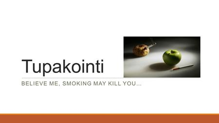 Tupakointi BELIEVE ME, SMOKING MAY KILL YOU…. Mitä on tupakka? >Tupakkaa valmistetaan tupakkakasvin lehdistä >Tupakkaa käytetään polttamalla, nuuskaamalla,