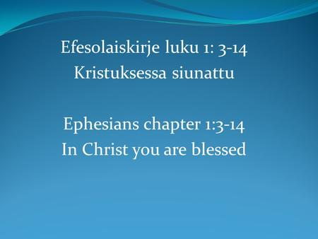 Efesolaiskirje luku 1: 3-14 Kristuksessa siunattu Ephesians chapter 1:3-14 In Christ you are blessed.