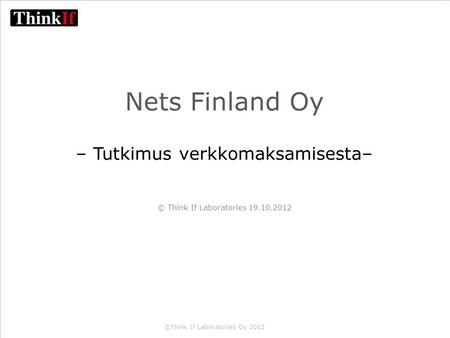 ©Think If Laboratories Oy 2012 Nets Finland Oy – Tutkimus verkkomaksamisesta– © Think If Laboratories 19.10.2012.