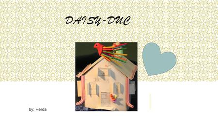DAISY-DUC by: Herda OLOOSUHTEET DAISY-DUCKISSA There is my new home.