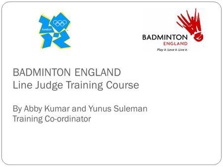 BADMINTON ENGLAND Line Judge Training Course By Abby Kumar and Yunus Suleman Training Co-ordinator.