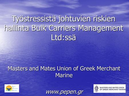 Työstressistä johtuvien riskien hallinta Bulk Carriers Management Ltd:ssä Masters and Mates Union of Greek Merchant Marine www.pepen.gr.