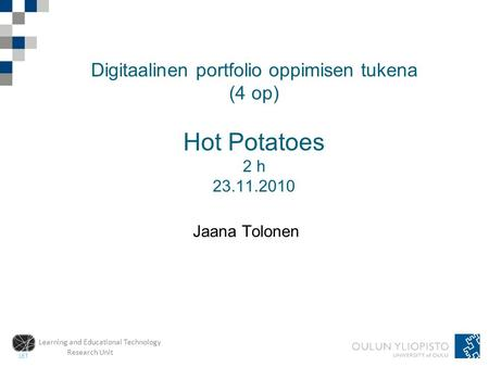 Learning and Educational Technology Research Unit Digitaalinen portfolio oppimisen tukena (4 op) Hot Potatoes 2 h 23.11.2010 Jaana Tolonen.