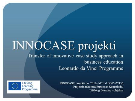 INNOCASE projekti Transfer of innovative case study approach in business education Leonardo da Vinci Programme INNOCASE projekti no. 2012-1-PL1-LEO05-27456.