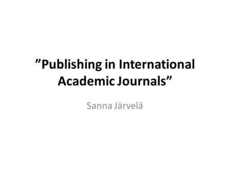 """Publishing in International Academic Journals"" Sanna Järvelä."