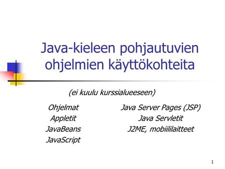 1 Java-kieleen pohjautuvien ohjelmien käyttökohteita Ohjelmat Appletit JavaBeans JavaScript Java Server Pages (JSP) Java Servletit J2ME, mobiililaitteet.