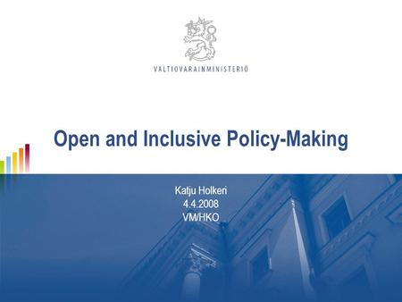 Open and Inclusive Policy-Making Katju Holkeri 4.4.2008 VM/HKO.