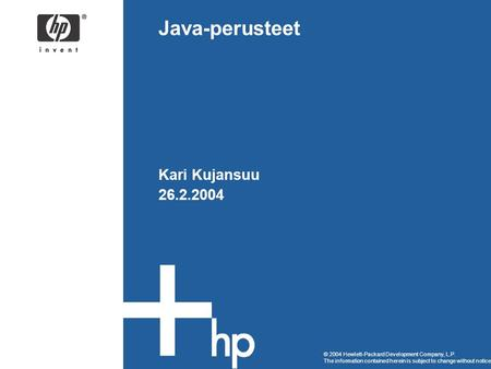 © 2004 Hewlett-Packard Development Company, L.P. The information contained herein is subject to change without notice Java-perusteet Kari Kujansuu 26.2.2004.