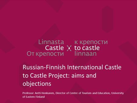 Russian-Finnish International Castle to Castle Project: aims and objections Professor Antti Honkanen, Director of Centre of Tourism and Education, University.