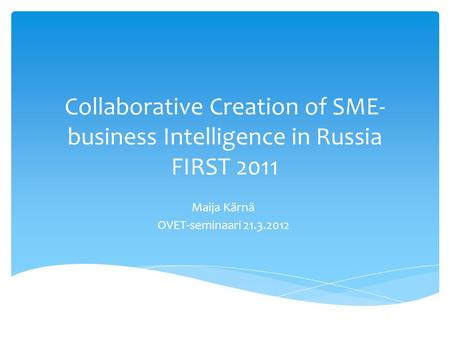 Collaborative Creation of SME- business Intelligence in Russia FIRST 2011 Maija Kärnä OVET-seminaari 21.3.2012.