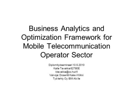 Business Analytics and Optimization Framework for Mobile Telecommunication Operator Sector Diplomityöseminaari 10.5.2010 Kalle Tavakka 62780E