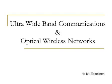 Ultra Wide Band Communications & Optical Wireless Networks Heikki Eskelinen.