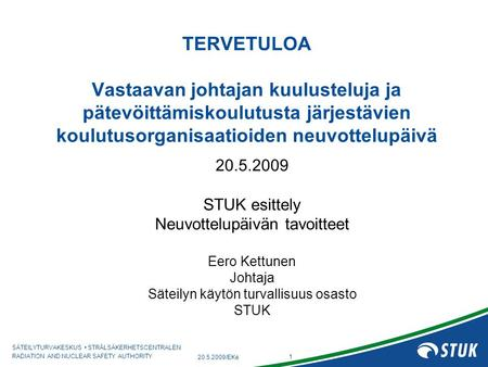 SÄTEILYTURVAKESKUS • STRÅLSÄKERHETSCENTRALEN RADIATION AND NUCLEAR SAFETY AUTHORITY 1 20.5.2009/EKe TERVETULOA Vastaavan johtajan kuulusteluja ja pätevöittämiskoulutusta.