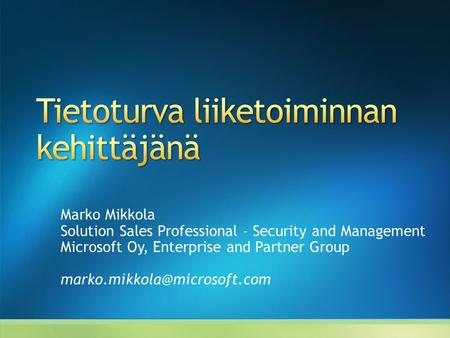Marko Mikkola Solution Sales Professional – Security and Management Microsoft Oy, Enterprise and Partner Group
