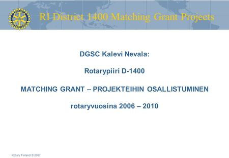 RI District 1400 Matching Grant Projects Rotary Finland © 2007 DGSC Kalevi Nevala: Rotarypiiri D-1400 MATCHING GRANT – PROJEKTEIHIN OSALLISTUMINEN rotaryvuosina.
