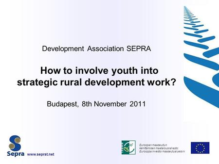 Development Association SEPRA How to involve youth into strategic rural development work? Budapest, 8th November 2011 Euroopan maaseudun kehittämisen maatalousrahasto: