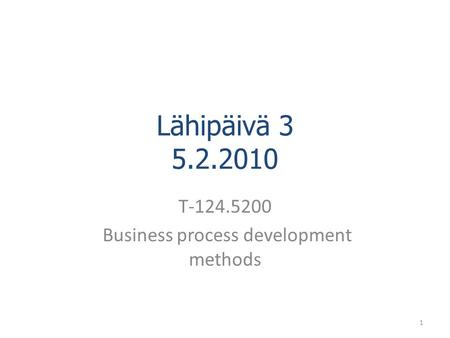 Lähipäivä 3 5.2.2010 T-124.5200 Business process development methods 1.