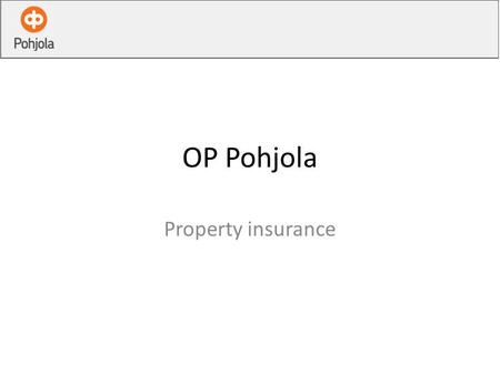 OP Pohjola Property insurance. Our Company The biggest insurance company in Finland Holds the leading position as a corporate and public -sector insurer.