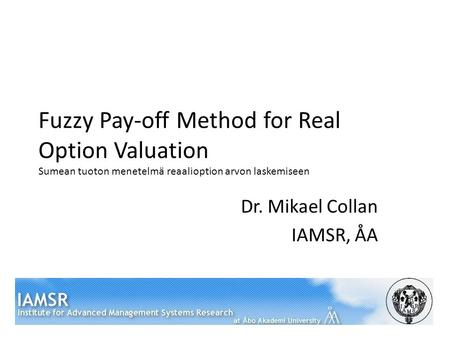 Fuzzy Pay-off Method for Real Option Valuation Sumean tuoton menetelmä reaalioption arvon laskemiseen Dr. Mikael Collan IAMSR, ÅA.