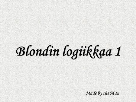 Blondin logiikkaa 1 Made by the Man.