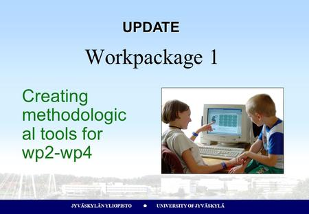 JYVÄSKYLÄN YLIOPISTO UNIVERSITY OF JYVÄSKYLÄJYVÄSKYLÄN YLIOPISTO UNIVERSITY OF JYVÄSKYLÄ Creating methodologic al tools for wp2-wp4 Workpackage 1 UPDATE.