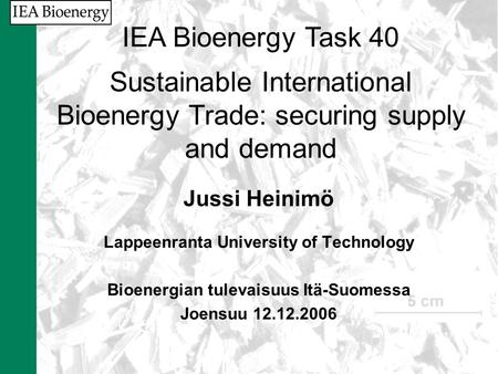 Jussi Heinimö Lappeenranta University of Technology Bioenergian tulevaisuus Itä-Suomessa Joensuu 12.12.2006 IEA Bioenergy Task 40 Sustainable International.