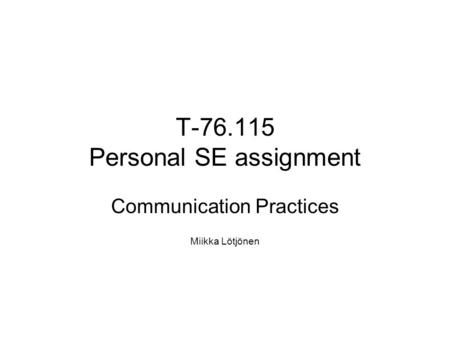 T-76.115 Personal SE assignment Communication Practices Miikka Lötjönen.