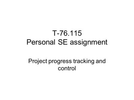 T-76.115 Personal SE assignment Project progress tracking and control.