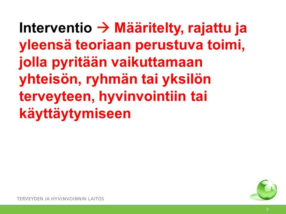 Interventio  Määritelty, rajattu ja yleensä teoriaan perustuva toimi, jolla pyritään vaikuttamaan yhteisön, ryhmän tai yksilön terveyteen, hyvinvointiin tai käyttäytymiseen