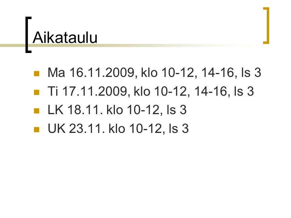 Aikataulu Ma 16.11.2009, klo 10-12, 14-16, ls 3. Ti 17.11.2009, klo 10-12, 14-16, ls 3. LK 18.11. klo 10-12, ls 3.