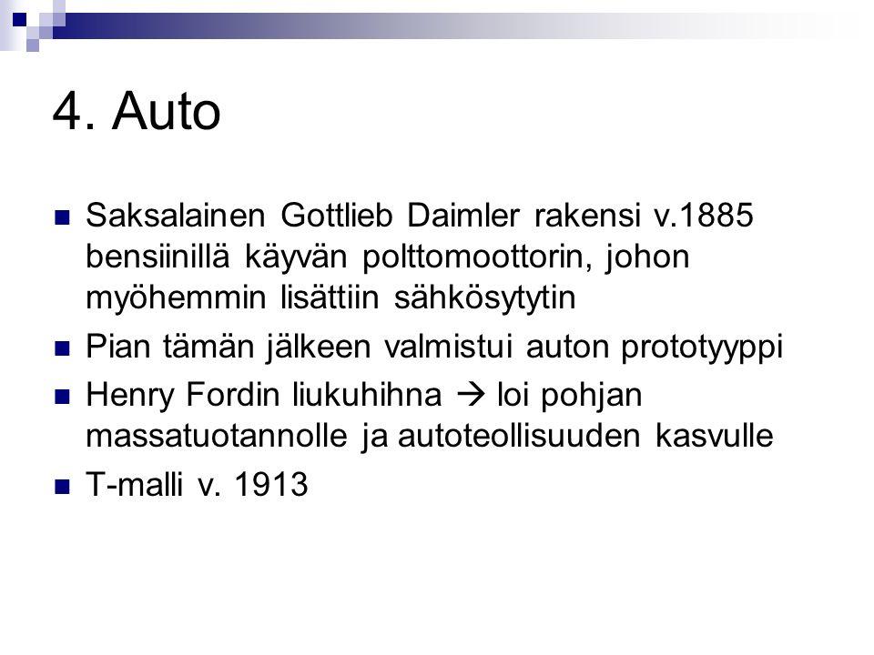 4. Auto Saksalainen Gottlieb Daimler rakensi v.1885 bensiinillä käyvän polttomoottorin, johon myöhemmin lisättiin sähkösytytin.