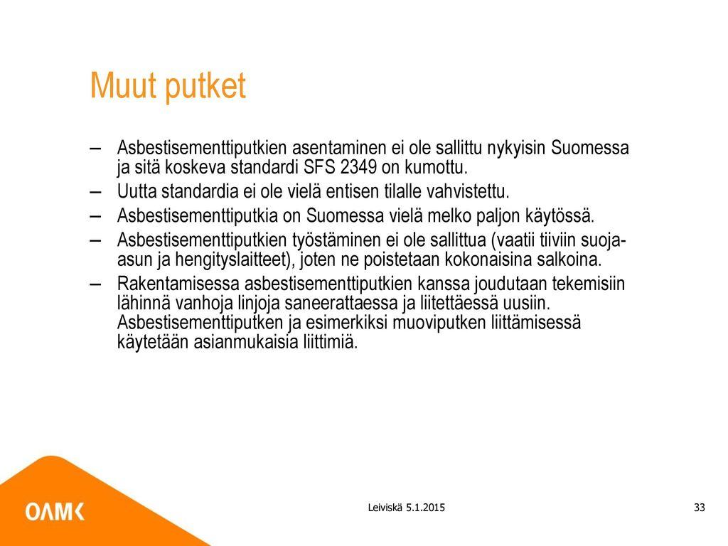 Muut putket Asbestisementtiputkien asentaminen ei ole sallittu nykyisin Suomessa ja sitä koskeva standardi SFS 2349 on kumottu.
